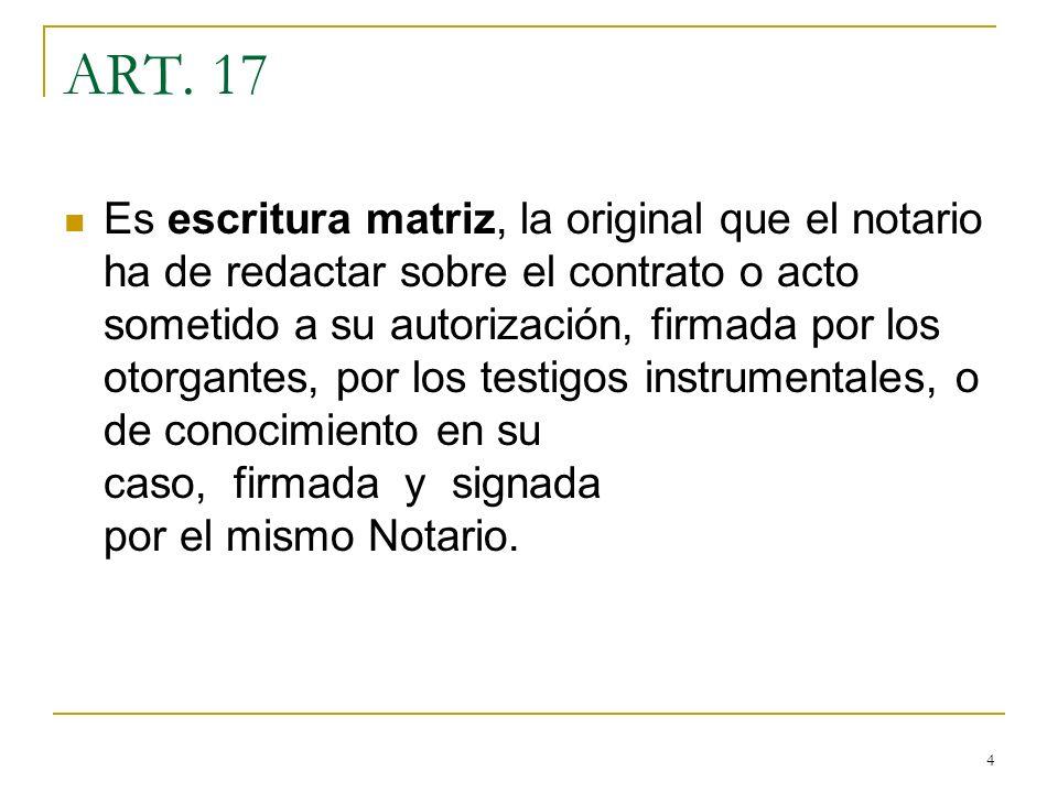 4 ART. 17 Es escritura matriz, la original que el notario ha de redactar sobre el contrato o acto sometido a su autorización, firmada por los otorgant