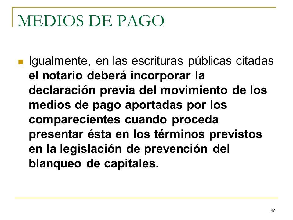 40 MEDIOS DE PAGO Igualmente, en las escrituras públicas citadas el notario deberá incorporar la declaración previa del movimiento de los medios de pa