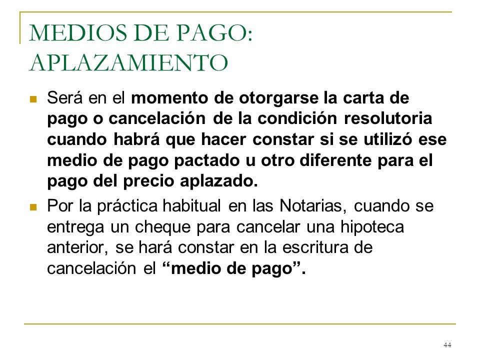 44 MEDIOS DE PAGO: APLAZAMIENTO Será en el momento de otorgarse la carta de pago o cancelación de la condición resolutoria cuando habrá que hacer cons