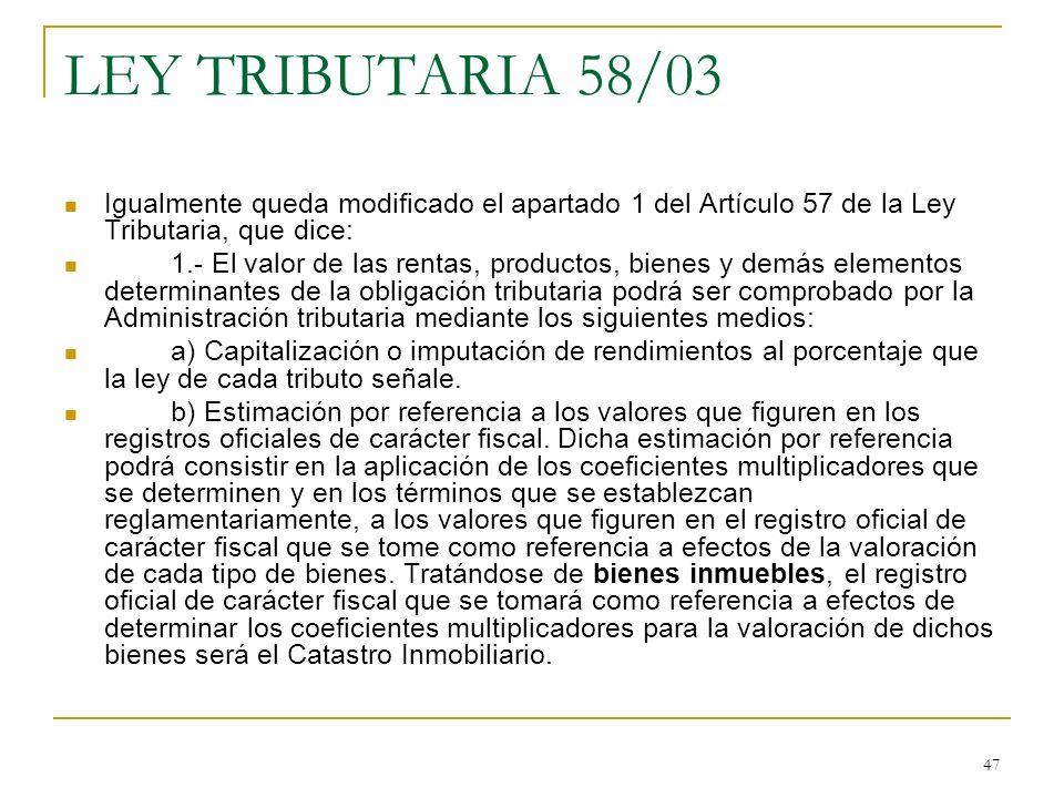 47 LEY TRIBUTARIA 58/03 Igualmente queda modificado el apartado 1 del Artículo 57 de la Ley Tributaria, que dice: 1.- El valor de las rentas, producto