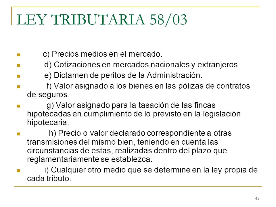 48 LEY TRIBUTARIA 58/03 c) Precios medios en el mercado. d) Cotizaciones en mercados nacionales y extranjeros. e) Dictamen de peritos de la Administra