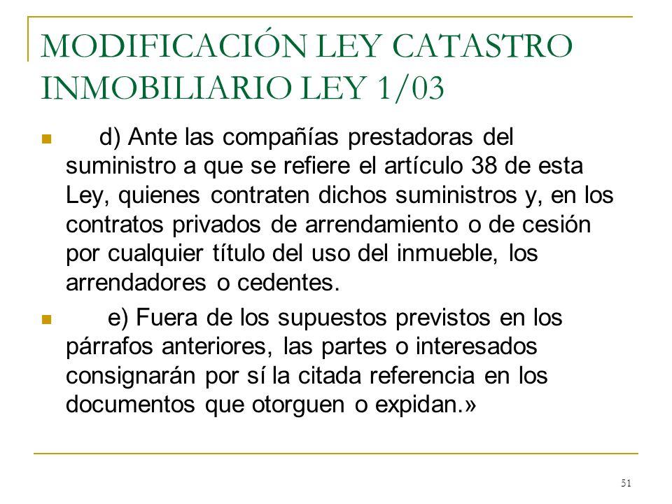 51 MODIFICACIÓN LEY CATASTRO INMOBILIARIO LEY 1/03 d) Ante las compañías prestadoras del suministro a que se refiere el artículo 38 de esta Ley, quien