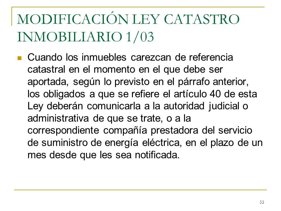 53 MODIFICACIÓN LEY CATASTRO INMOBILIARIO 1/03 Cuando los inmuebles carezcan de referencia catastral en el momento en el que debe ser aportada, según