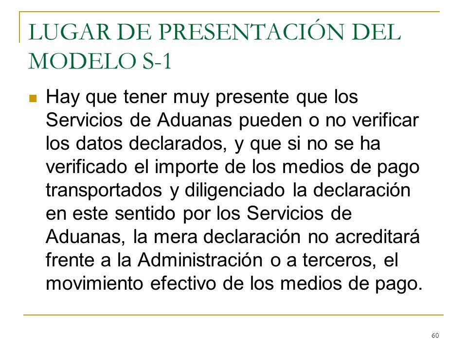 60 LUGAR DE PRESENTACIÓN DEL MODELO S-1 Hay que tener muy presente que los Servicios de Aduanas pueden o no verificar los datos declarados, y que si n