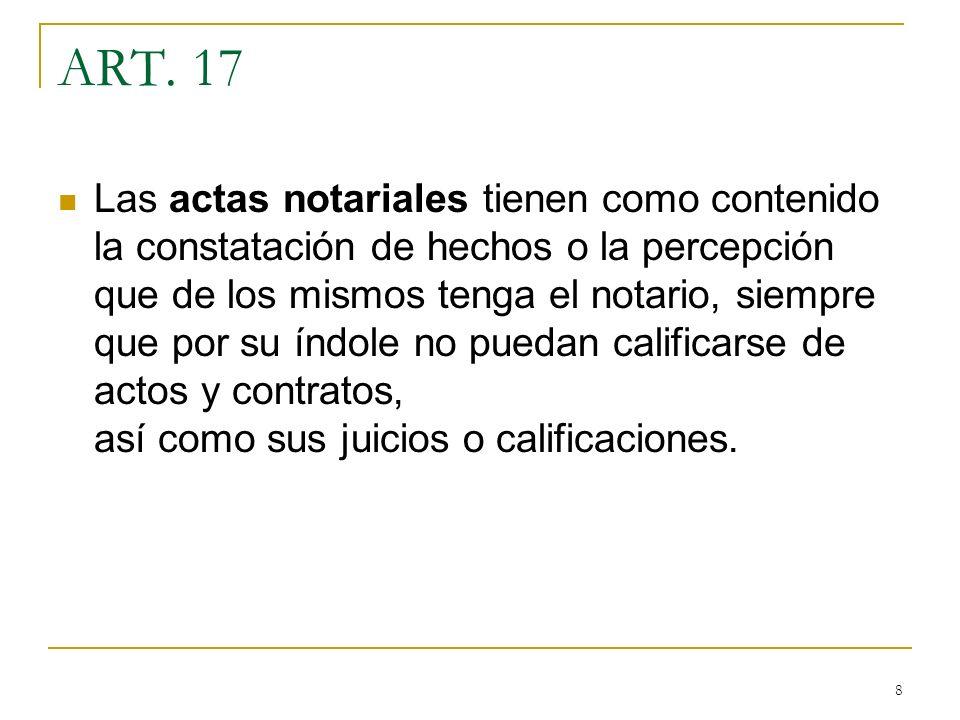 8 ART. 17 Las actas notariales tienen como contenido la constatación de hechos o la percepción que de los mismos tenga el notario, siempre que por su