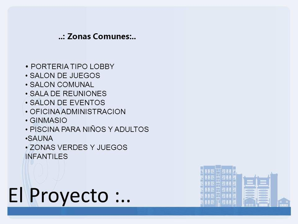 El Proyecto :....: Zonas Comunes:.. PORTERIA TIPO LOBBY SALON DE JUEGOS SALON COMUNAL SALA DE REUNIONES SALON DE EVENTOS OFICINA ADMINISTRACION GINMAS