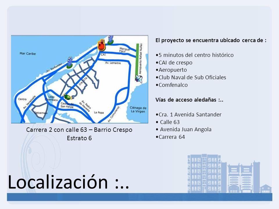 Localización :.. Carrera 2 con calle 63 – Barrio Crespo Estrato 6 El proyecto se encuentra ubicado cerca de : 5 minutos del centro histórico CAI de cr