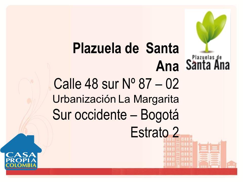 Plazuela de Santa Ana Calle 48 sur Nº 87 – 02 Urbanización La Margarita Sur occidente – Bogotá Estrato 2