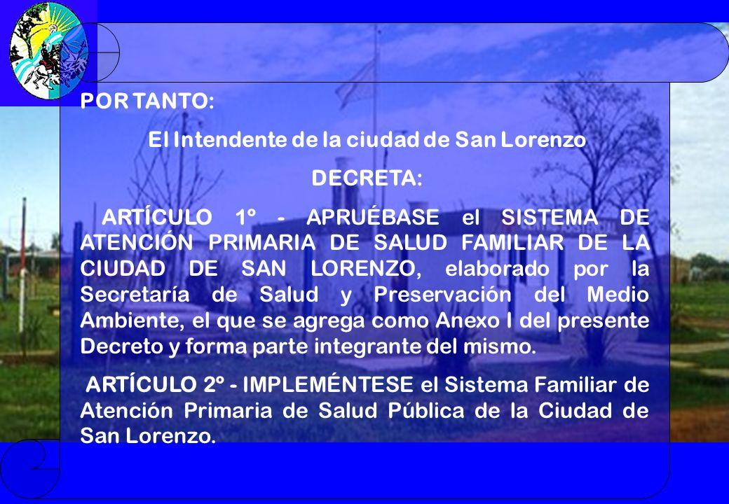 POR TANTO: El Intendente de la ciudad de San Lorenzo DECRETA: ARTÍCULO 1º - APRUÉBASE el SISTEMA DE ATENCIÓN PRIMARIA DE SALUD FAMILIAR DE LA CIUDAD DE SAN LORENZO, elaborado por la Secretaría de Salud y Preservación del Medio Ambiente, el que se agrega como Anexo I del presente Decreto y forma parte integrante del mismo.