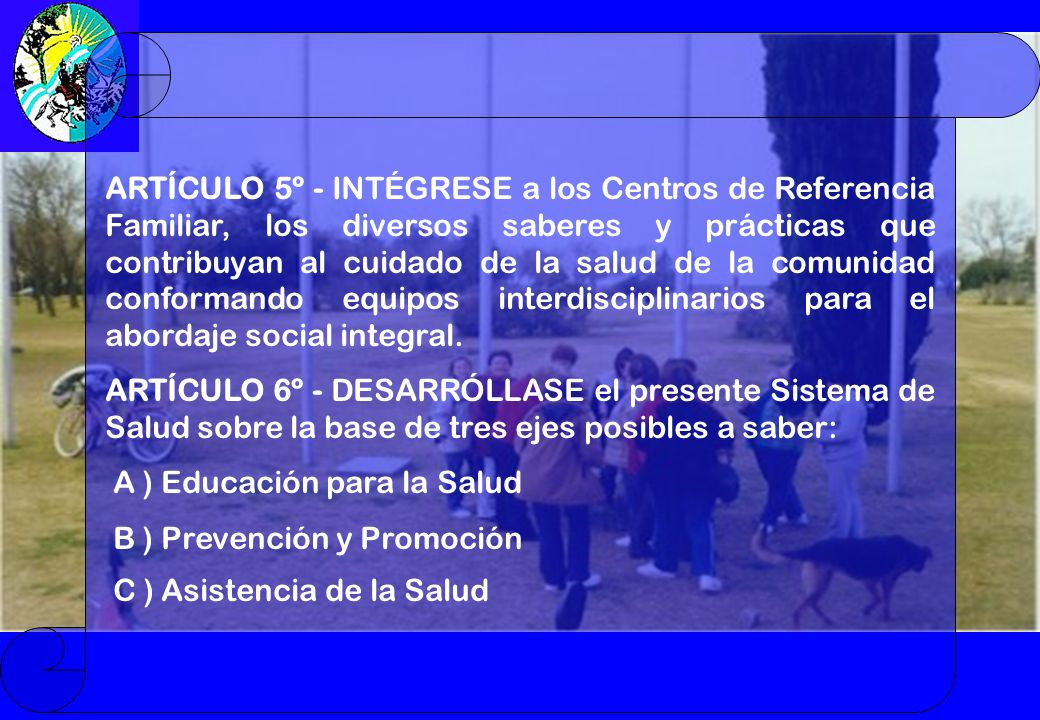 ARTÍCULO 5º - INTÉGRESE a los Centros de Referencia Familiar, los diversos saberes y prácticas que contribuyan al cuidado de la salud de la comunidad conformando equipos interdisciplinarios para el abordaje social integral.