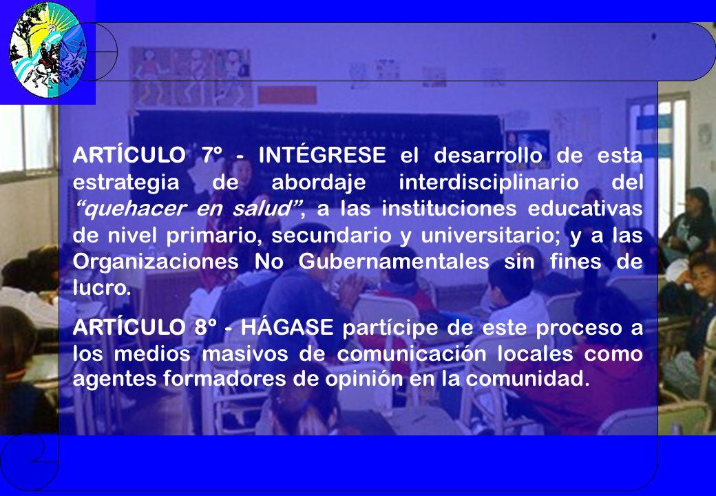 ARTÍCULO 7º - INTÉGRESE el desarrollo de esta estrategia de abordaje interdisciplinario del quehacer en salud, a las instituciones educativas de nivel primario, secundario y universitario; y a las Organizaciones No Gubernamentales sin fines de lucro.