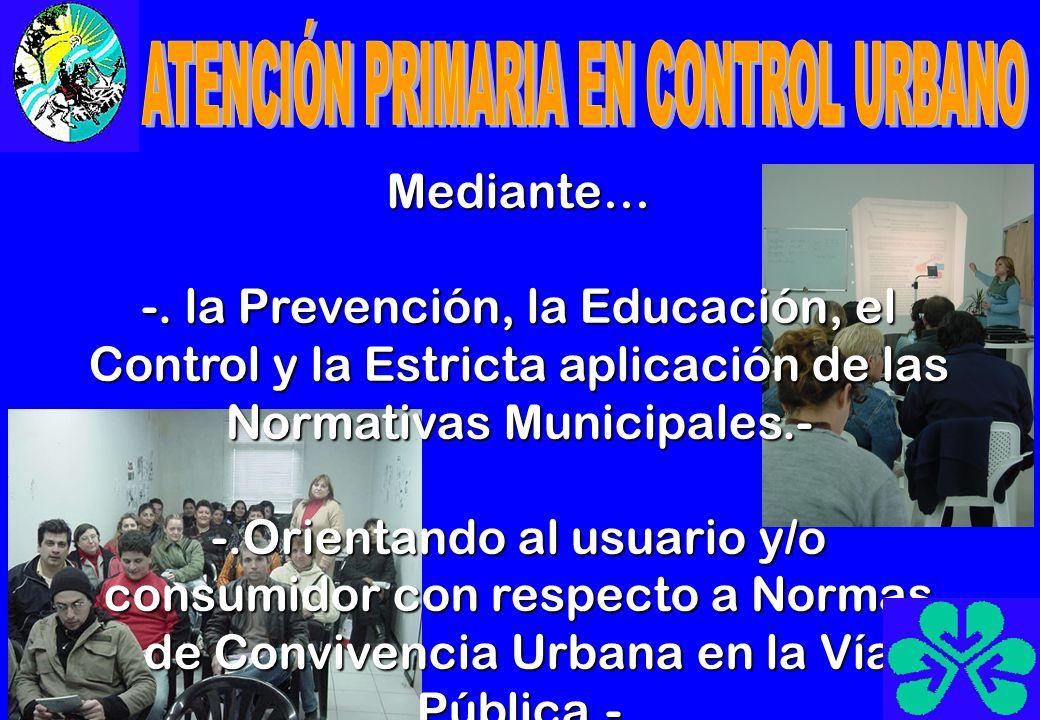 Mediante… -. la Prevención, la Educación, el Control y la Estricta aplicación de las Normativas Municipales.- -.Orientando al usuario y/o consumidor c