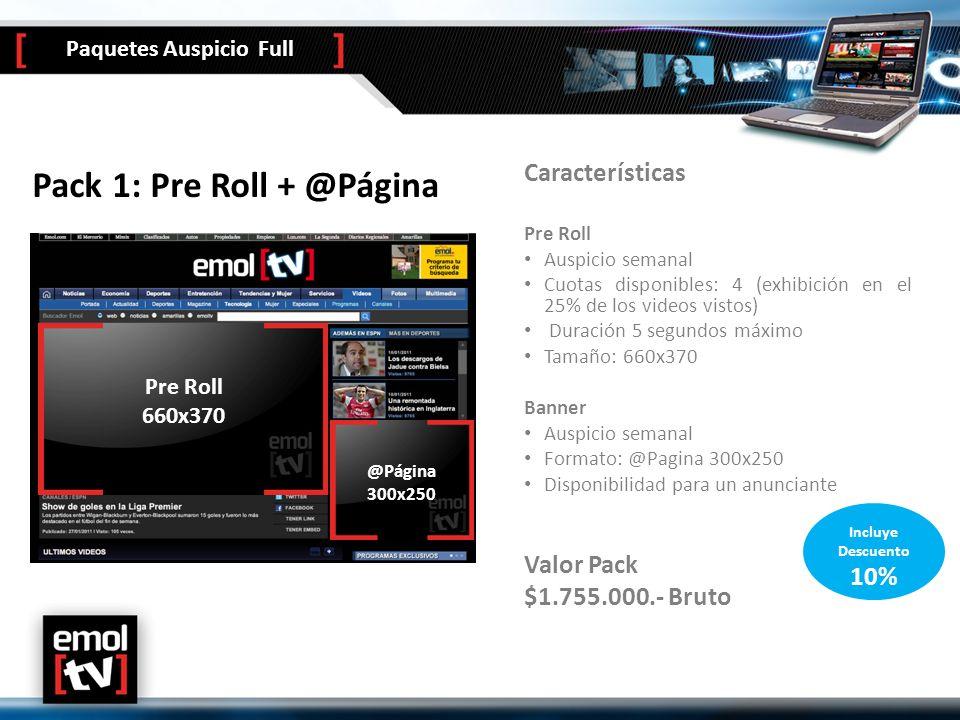 Pack 1: Pre Roll + @Página Características Pre Roll Auspicio semanal Cuotas disponibles: 4 (exhibición en el 25% de los videos vistos) Duración 5 segundos máximo Tamaño: 660x370 Banner Auspicio semanal Formato: @Pagina 300x250 Disponibilidad para un anunciante Valor Pack $1.755.000.- Bruto @pagina 300x250 Pre Roll 580x325 Pre Roll 660x370 @Página 300x250 Incluye Descuento 10% Paquetes Auspicio Full
