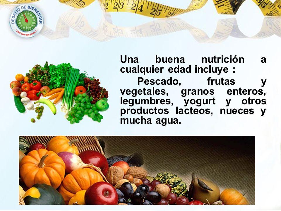 Una buena nutrición a cualquier edad incluye : Pescado, frutas y vegetales, granos enteros, legumbres, yogurt y otros productos lacteos, nueces y much