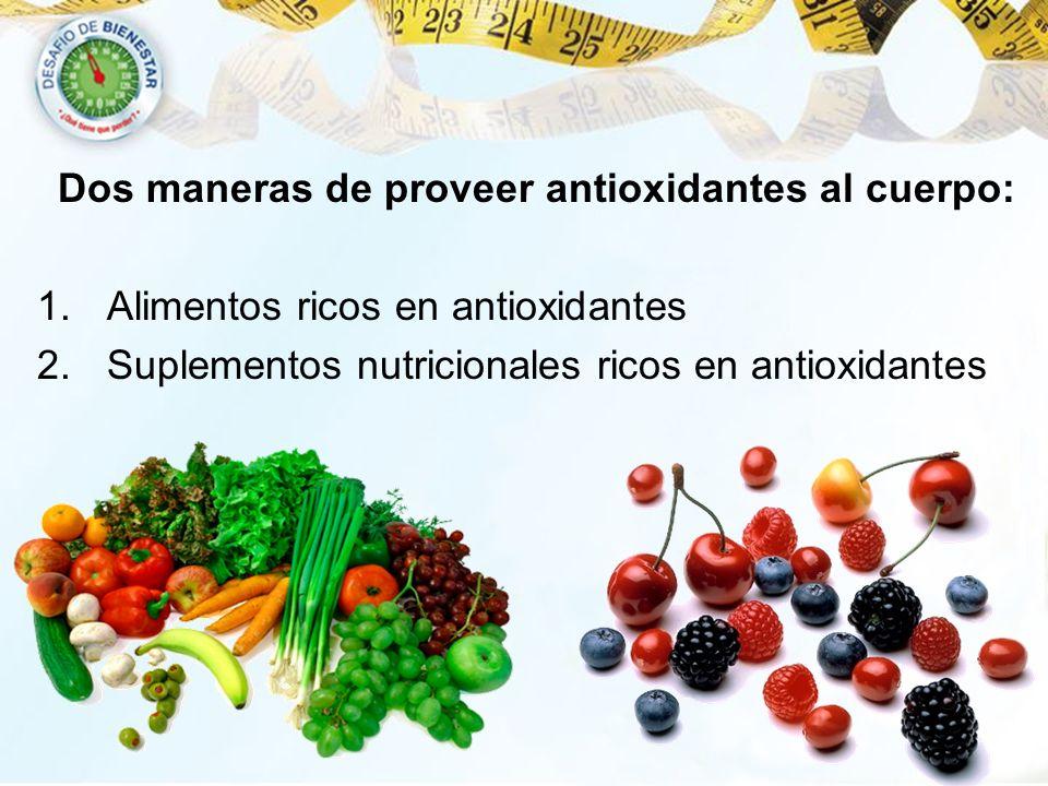 Dos maneras de proveer antioxidantes al cuerpo: 1.Alimentos ricos en antioxidantes 2.Suplementos nutricionales ricos en antioxidantes