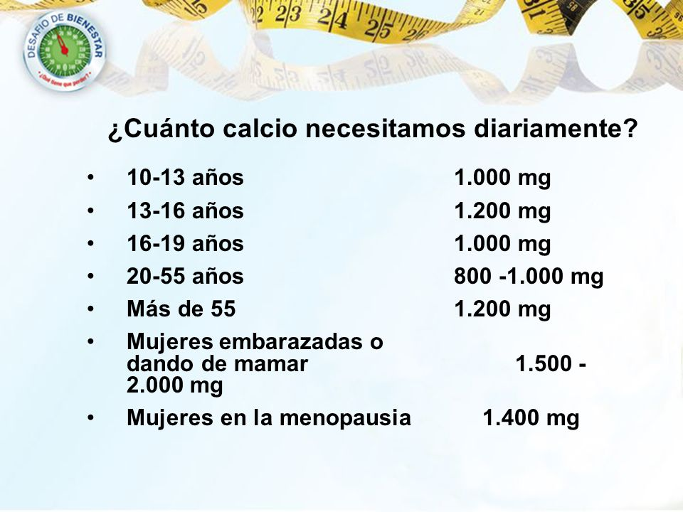 10-13 años 1.000 mg 13-16 años 1.200 mg 16-19 años 1.000 mg 20-55 años 800 -1.000 mg Más de 55 1.200 mg Mujeres embarazadas o dando de mamar 1.500 - 2