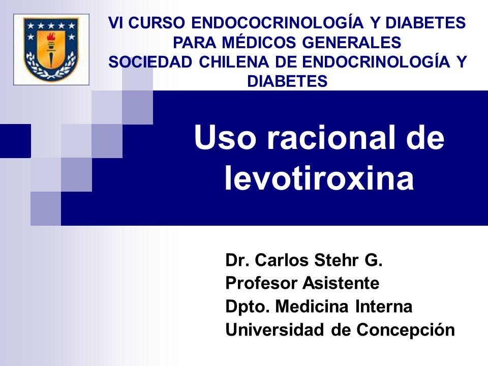 Uso racional de levotiroxina Dr. Carlos Stehr G. Profesor Asistente Dpto. Medicina Interna Universidad de Concepción VI CURSO ENDOCOCRINOLOGÍA Y DIABE