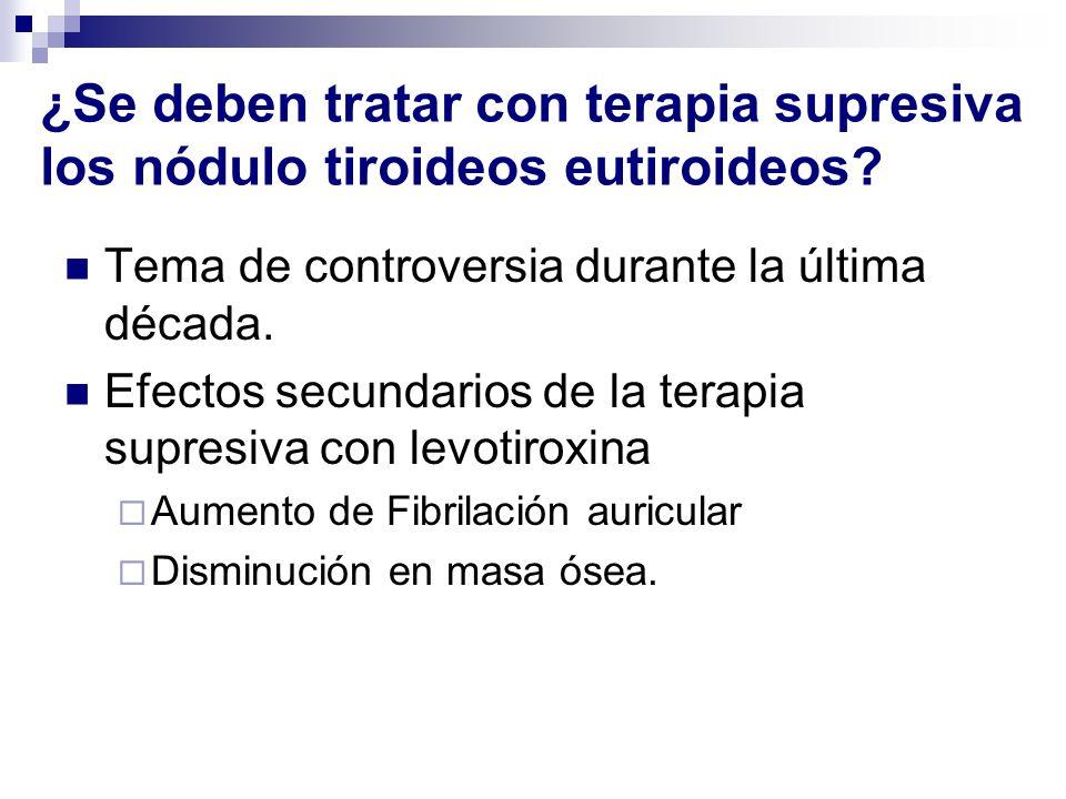 ¿Se deben tratar con terapia supresiva los nódulo tiroideos eutiroideos? Tema de controversia durante la última década. Efectos secundarios de la tera