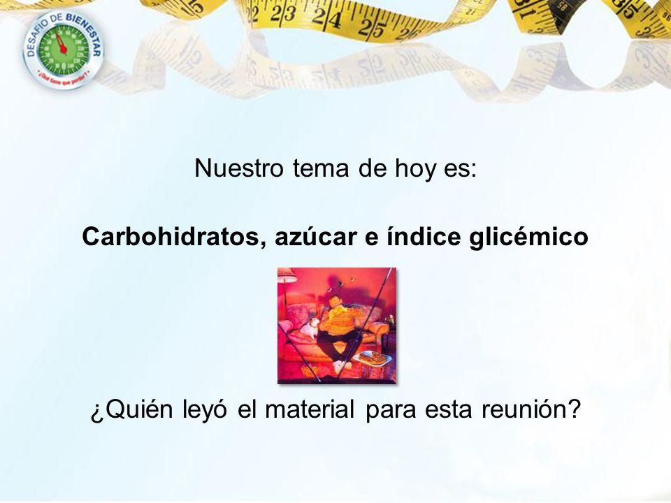 Nuestro tema de hoy es: Carbohidratos, azúcar e índice glicémico ¿Quién leyó el material para esta reunión?