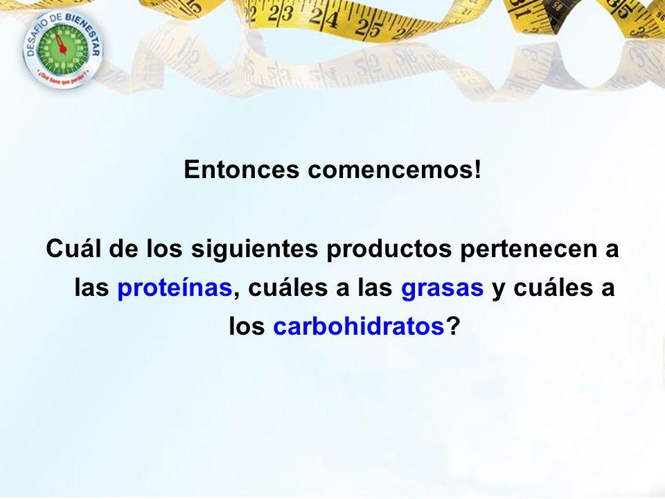 Entonces comencemos! Cuál de los siguientes productos pertenecen a las proteínas, cuáles a las grasas y cuáles a los carbohidratos?