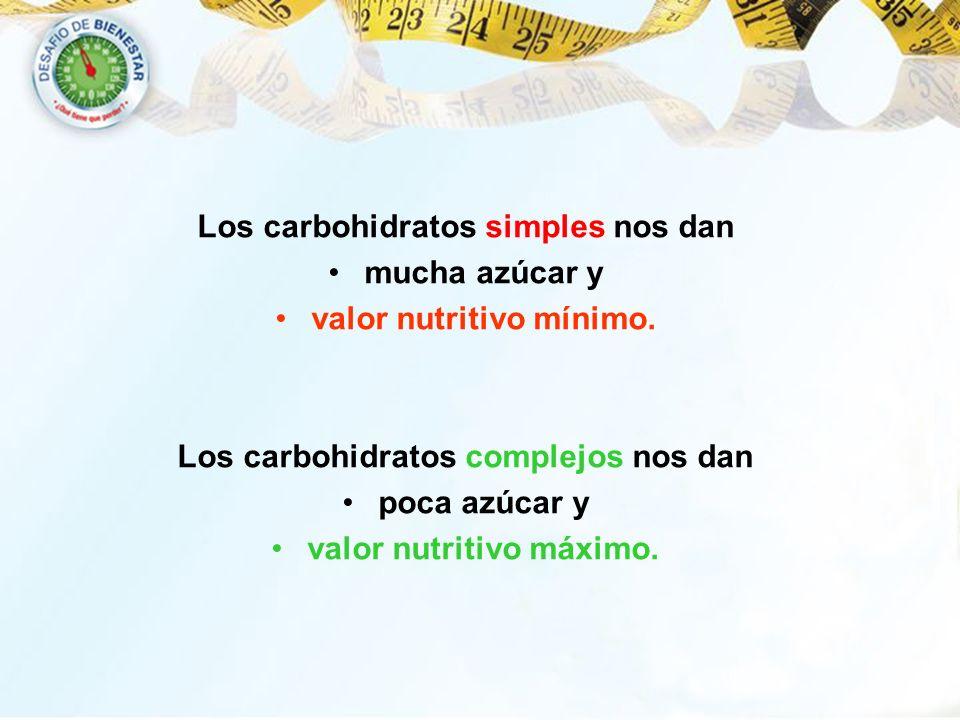 Los carbohidratos simples nos dan mucha azúcar y valor nutritivo mínimo. Los carbohidratos complejos nos dan poca azúcar y valor nutritivo máximo.