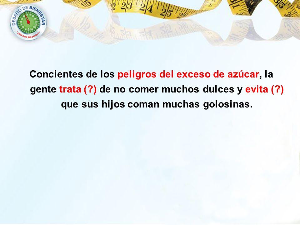 Concientes de los peligros del exceso de azúcar, la gente trata (?) de no comer muchos dulces y evita (?) que sus hijos coman muchas golosinas.