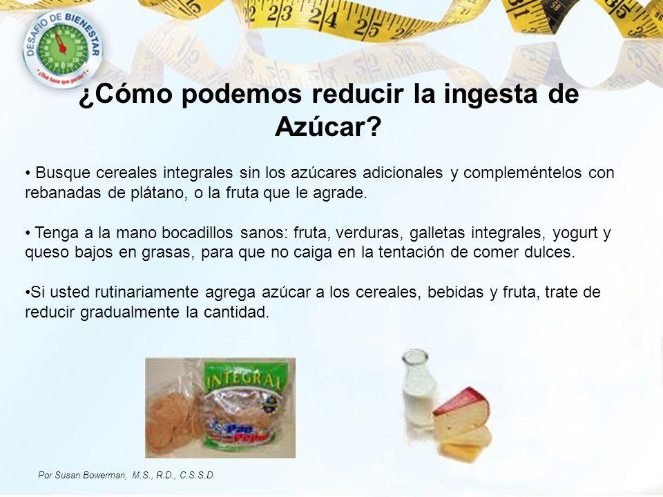 ¿Cómo podemos reducir la ingesta de Azúcar? Busque cereales integrales sin los azúcares adicionales y compleméntelos con rebanadas de plátano, o la fr