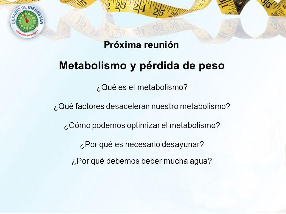 Metabolismo y pérdida de peso ¿Qué es el metabolismo? ¿Qué factores desaceleran nuestro metabolismo? ¿Por qué es necesario desayunar? Próxima reunión