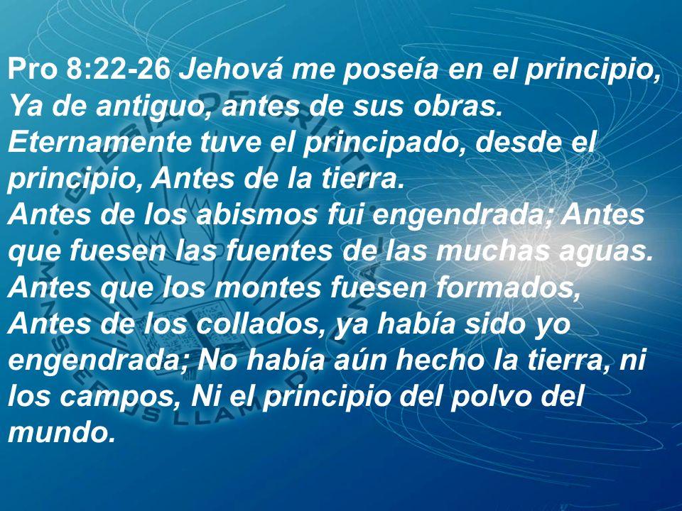 Pro 8:22-26 Jehová me poseía en el principio, Ya de antiguo, antes de sus obras. Eternamente tuve el principado, desde el principio, Antes de la tierr