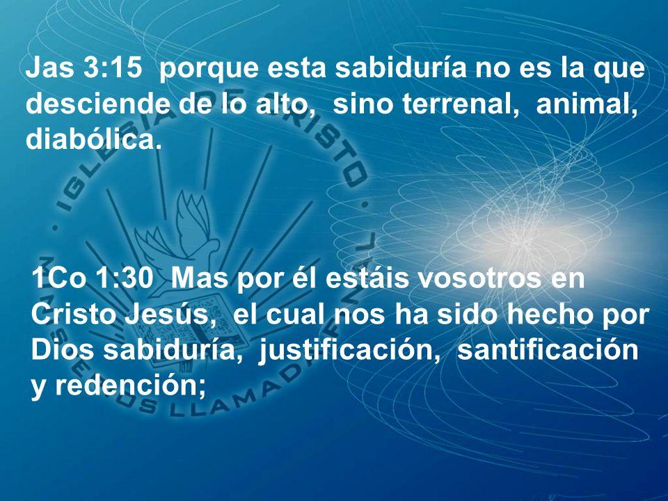 Jas 3:15 porque esta sabiduría no es la que desciende de lo alto, sino terrenal, animal, diabólica. 1Co 1:30 Mas por él estáis vosotros en Cristo Jesú