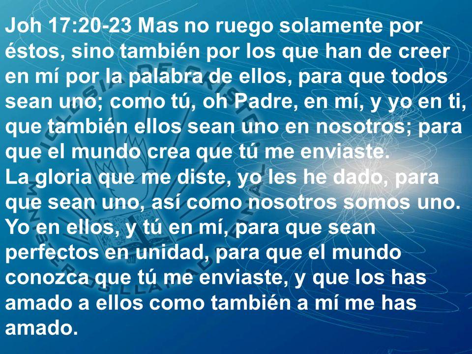 Joh 17:20-23 Mas no ruego solamente por éstos, sino también por los que han de creer en mí por la palabra de ellos, para que todos sean uno; como tú,
