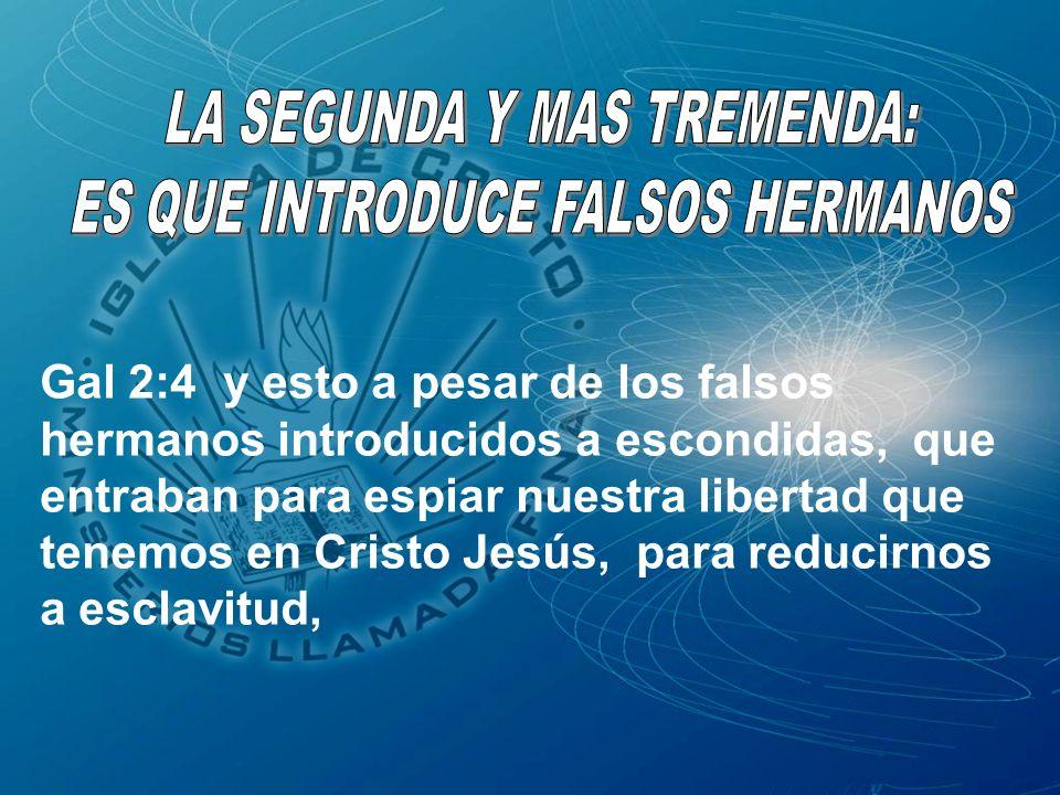 Gal 2:4 y esto a pesar de los falsos hermanos introducidos a escondidas, que entraban para espiar nuestra libertad que tenemos en Cristo Jesús, para r
