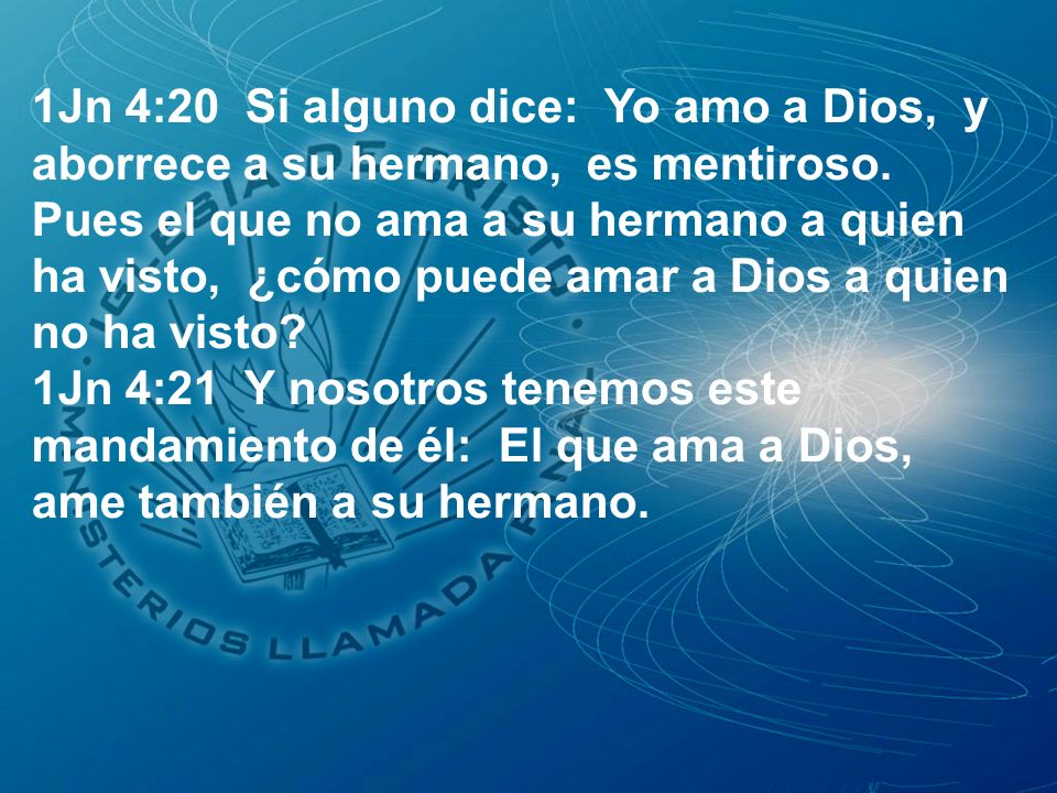 1Jn 4:20 Si alguno dice: Yo amo a Dios, y aborrece a su hermano, es mentiroso. Pues el que no ama a su hermano a quien ha visto, ¿cómo puede amar a Di