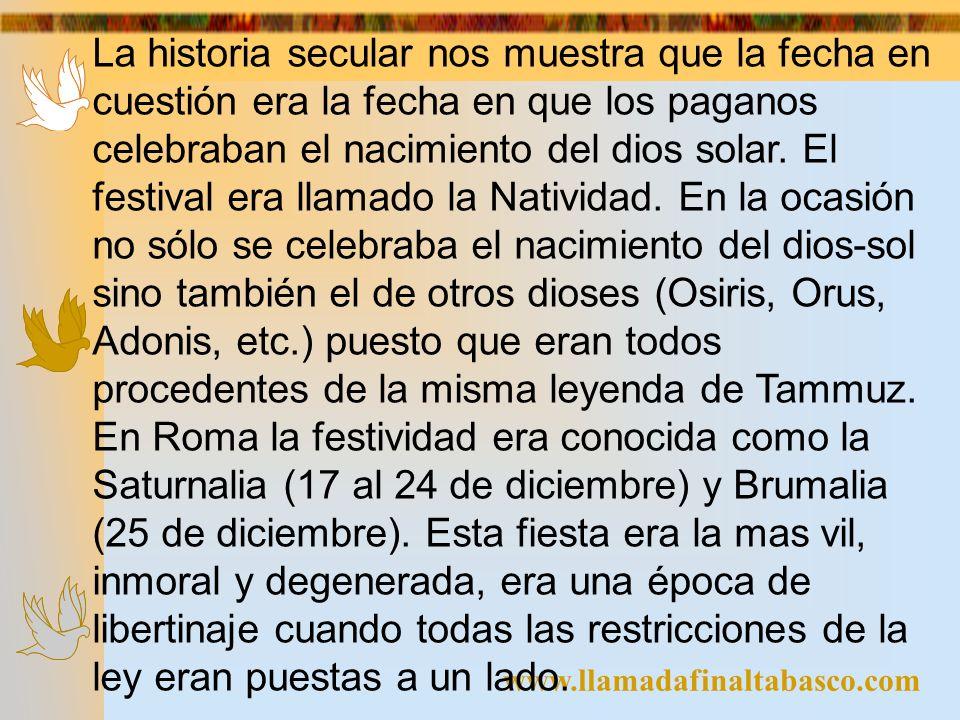 www.llamadafinaltabasco.com La historia secular nos muestra que la fecha en cuestión era la fecha en que los paganos celebraban el nacimiento del dios