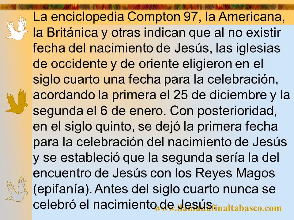 www.llamadafinaltabasco.com La enciclopedia Compton 97, la Americana, la Británica y otras indican que al no existir fecha del nacimiento de Jesús, la