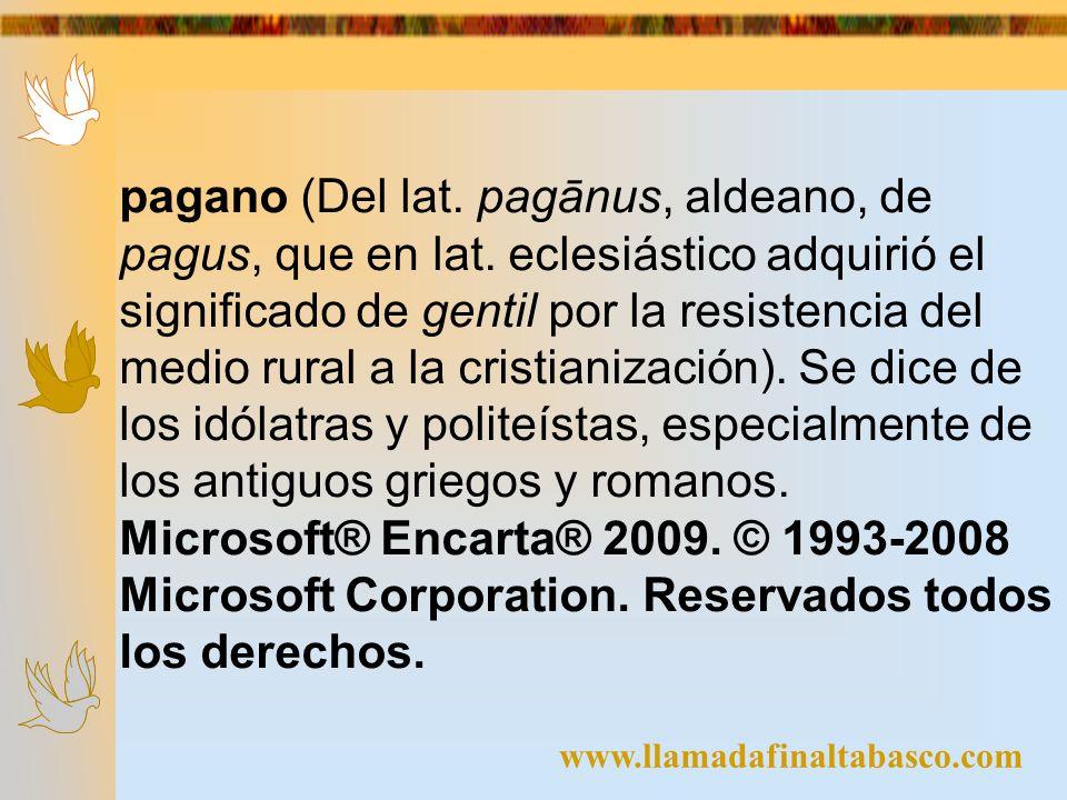 www.llamadafinaltabasco.com pagano (Del lat. pagānus, aldeano, de pagus, que en lat. eclesiástico adquirió el significado de gentil por la resistencia