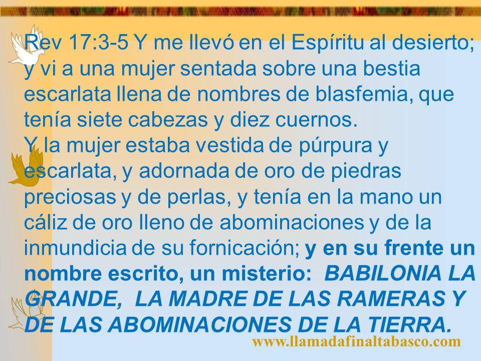 www.llamadafinaltabasco.com Rev 17:3-5 Y me llevó en el Espíritu al desierto; y vi a una mujer sentada sobre una bestia escarlata llena de nombres de