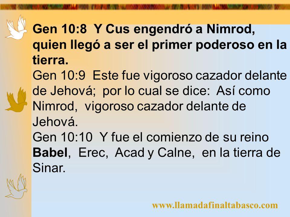 www.llamadafinaltabasco.com Gen 10:8 Y Cus engendró a Nimrod, quien llegó a ser el primer poderoso en la tierra. Gen 10:9 Este fue vigoroso cazador de