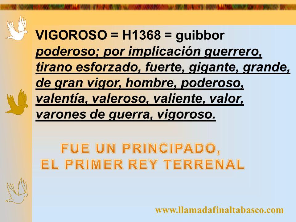 www.llamadafinaltabasco.com VIGOROSO = H1368 = guibbor poderoso; por implicación guerrero, tirano esforzado, fuerte, gigante, grande, de gran vigor, h