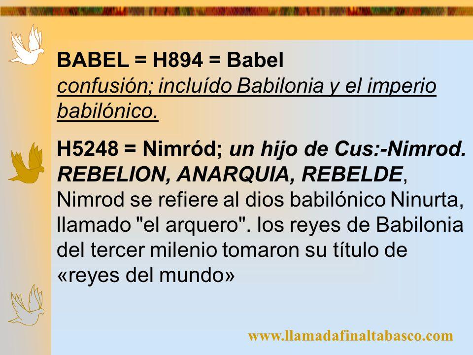 www.llamadafinaltabasco.com BABEL = H894 = Babel confusión; incluído Babilonia y el imperio babilónico. H5248 = Nimród; un hijo de Cus:-Nimrod. REBELI