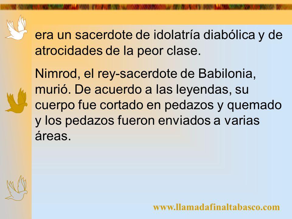 www.llamadafinaltabasco.com era un sacerdote de idolatría diabólica y de atrocidades de la peor clase. Nimrod, el rey-sacerdote de Babilonia, murió. D