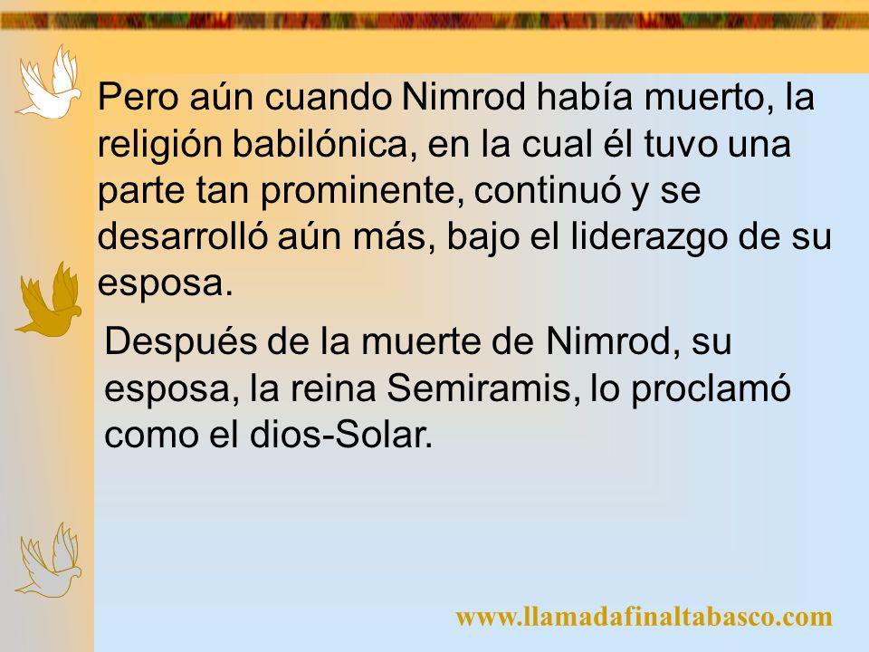 www.llamadafinaltabasco.com Pero aún cuando Nimrod había muerto, la religión babilónica, en la cual él tuvo una parte tan prominente, continuó y se de