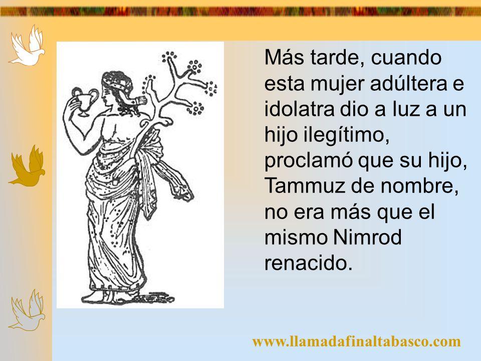 www.llamadafinaltabasco.com Más tarde, cuando esta mujer adúltera e idolatra dio a luz a un hijo ilegítimo, proclamó que su hijo, Tammuz de nombre, no