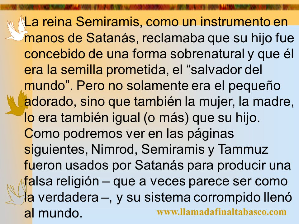 www.llamadafinaltabasco.com La reina Semiramis, como un instrumento en manos de Satanás, reclamaba que su hijo fue concebido de una forma sobrenatural