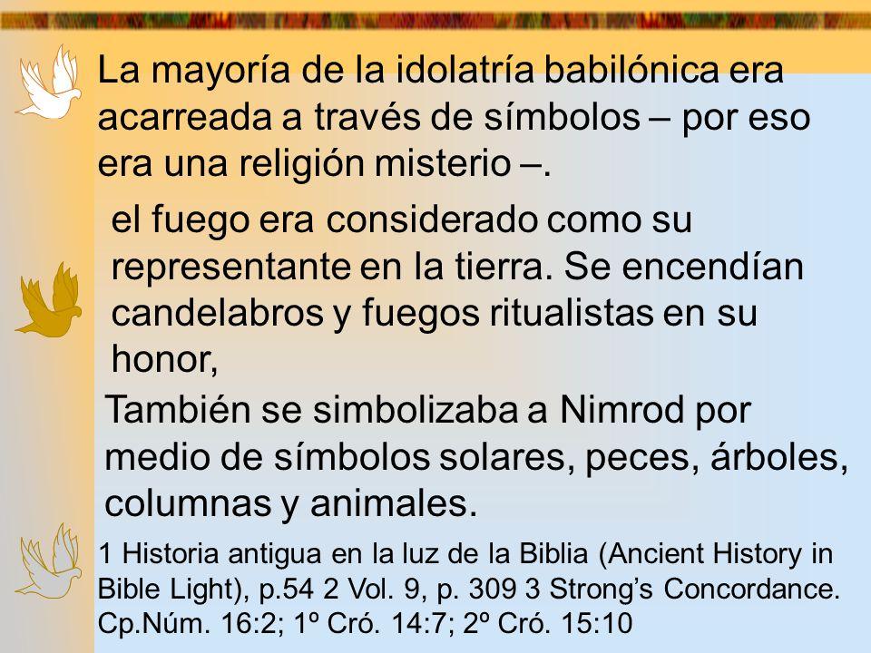 La mayoría de la idolatría babilónica era acarreada a través de símbolos – por eso era una religión misterio –. el fuego era considerado como su repre
