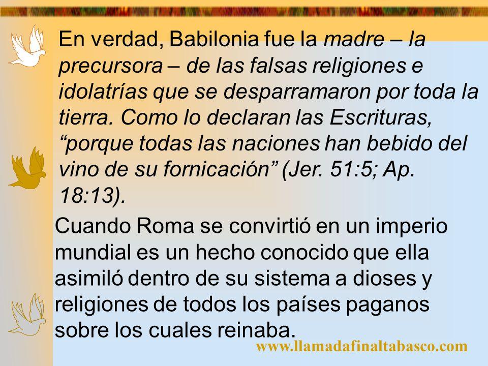 www.llamadafinaltabasco.com En verdad, Babilonia fue la madre – la precursora – de las falsas religiones e idolatrías que se desparramaron por toda la
