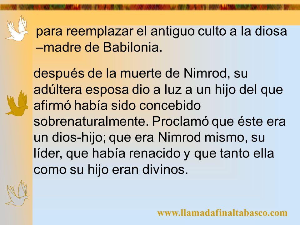 www.llamadafinaltabasco.com para reemplazar el antiguo culto a la diosa –madre de Babilonia. después de la muerte de Nimrod, su adúltera esposa dio a