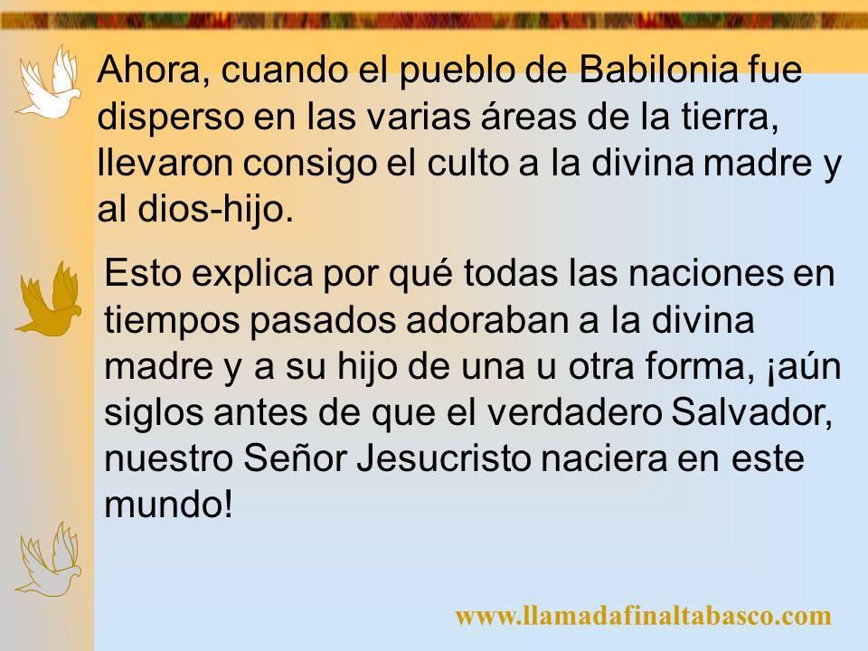 www.llamadafinaltabasco.com Ahora, cuando el pueblo de Babilonia fue disperso en las varias áreas de la tierra, llevaron consigo el culto a la divina