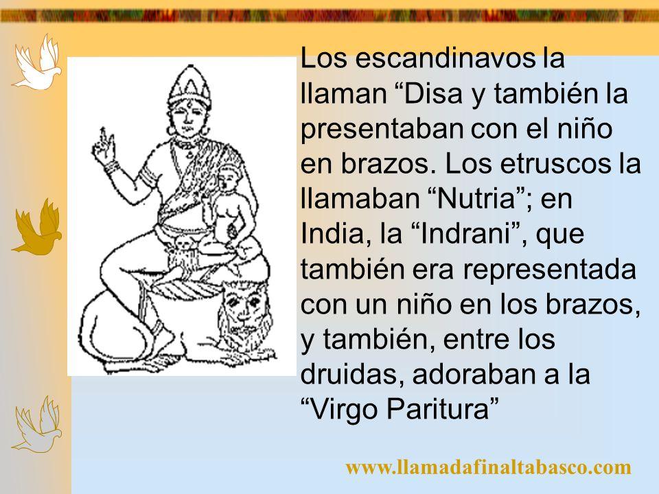www.llamadafinaltabasco.com Los escandinavos la llaman Disa y también la presentaban con el niño en brazos. Los etruscos la llamaban Nutria; en India,