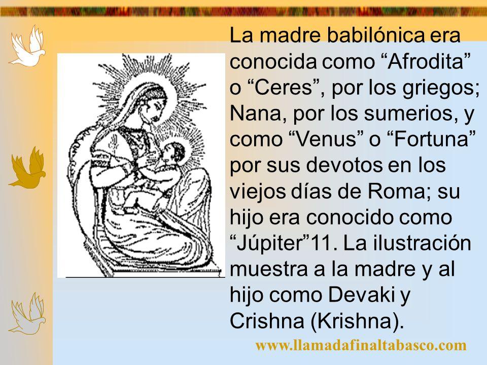www.llamadafinaltabasco.com La madre babilónica era conocida como Afrodita o Ceres, por los griegos; Nana, por los sumerios, y como Venus o Fortuna po